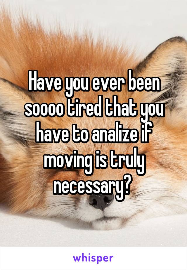 Have you ever been soooo tired that you have to analize if moving is truly necessary?