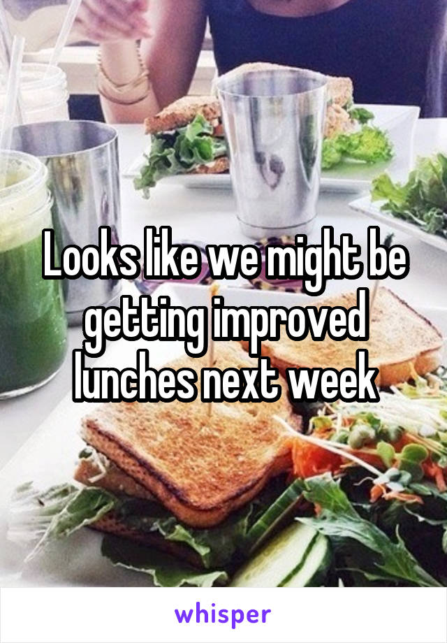 Looks like we might be getting improved lunches next week