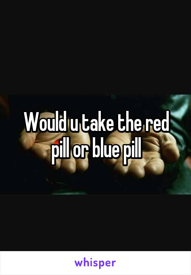 Would u take the red pill or blue pill
