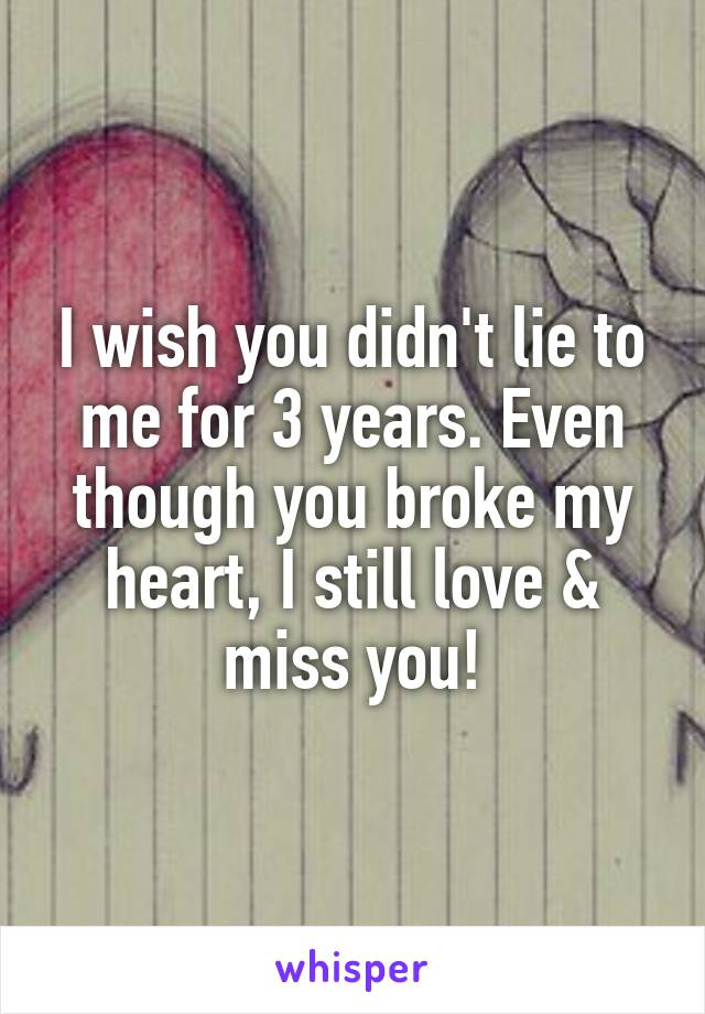 I wish you didn't lie to me for 3 years. Even though you broke my heart, I still love & miss you!