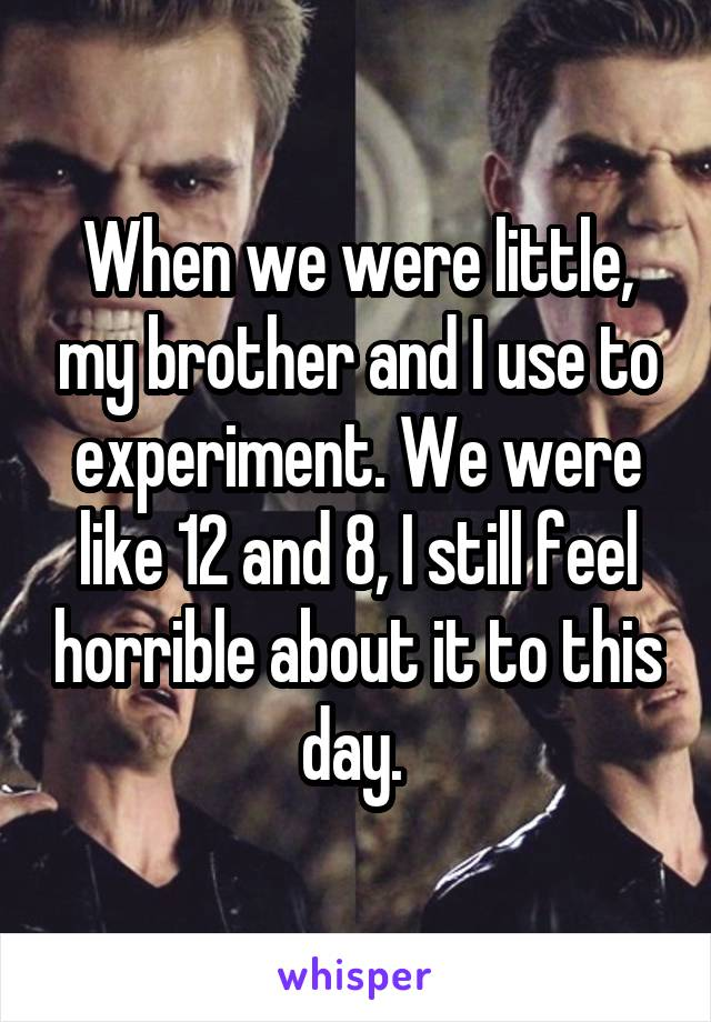 When we were little, my brother and I use to experiment. We were like 12 and 8, I still feel horrible about it to this day.