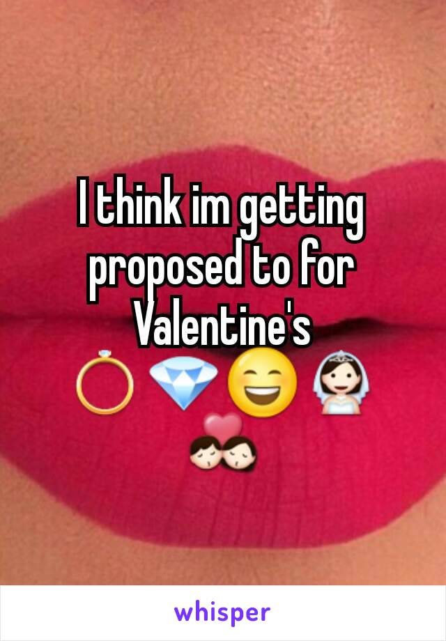 I think im getting proposed to for Valentine's 💍💎😄👰💏