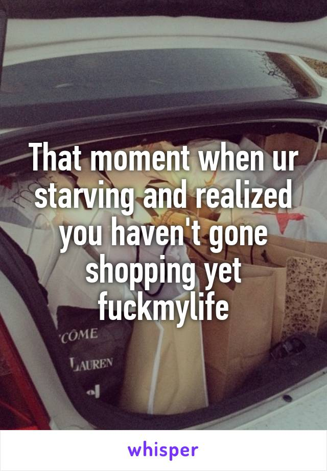That moment when ur starving and realized you haven't gone shopping yet fuckmylife