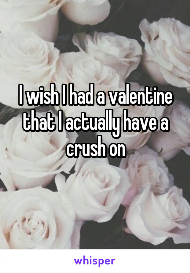 I wish I had a valentine that I actually have a crush on