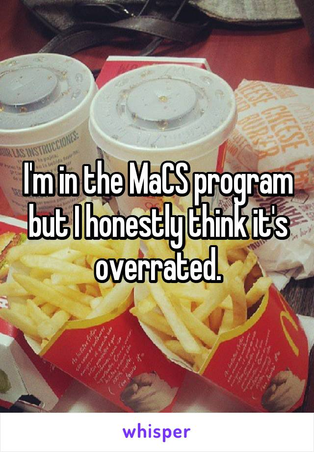 I'm in the MaCS program but I honestly think it's overrated.