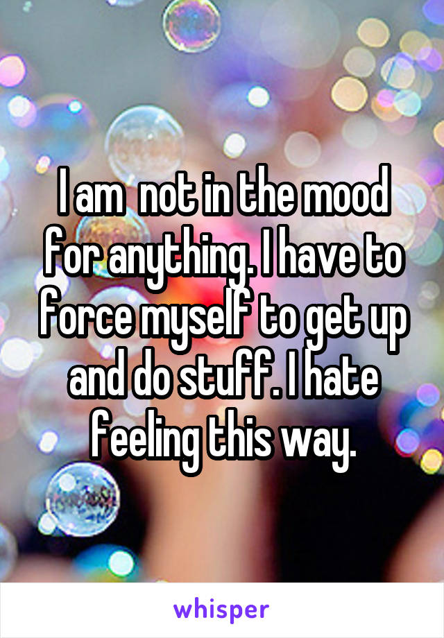 I am  not in the mood for anything. I have to force myself to get up and do stuff. I hate feeling this way.