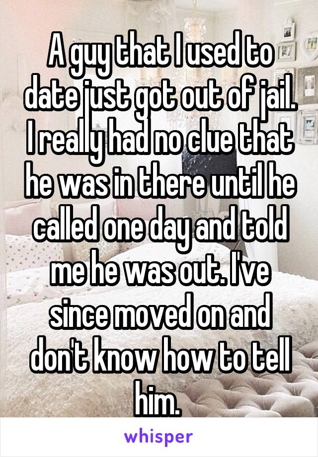 A guy that I used to date just got out of jail. I really had no clue that he was in there until he called one day and told me he was out. I've since moved on and don't know how to tell him.
