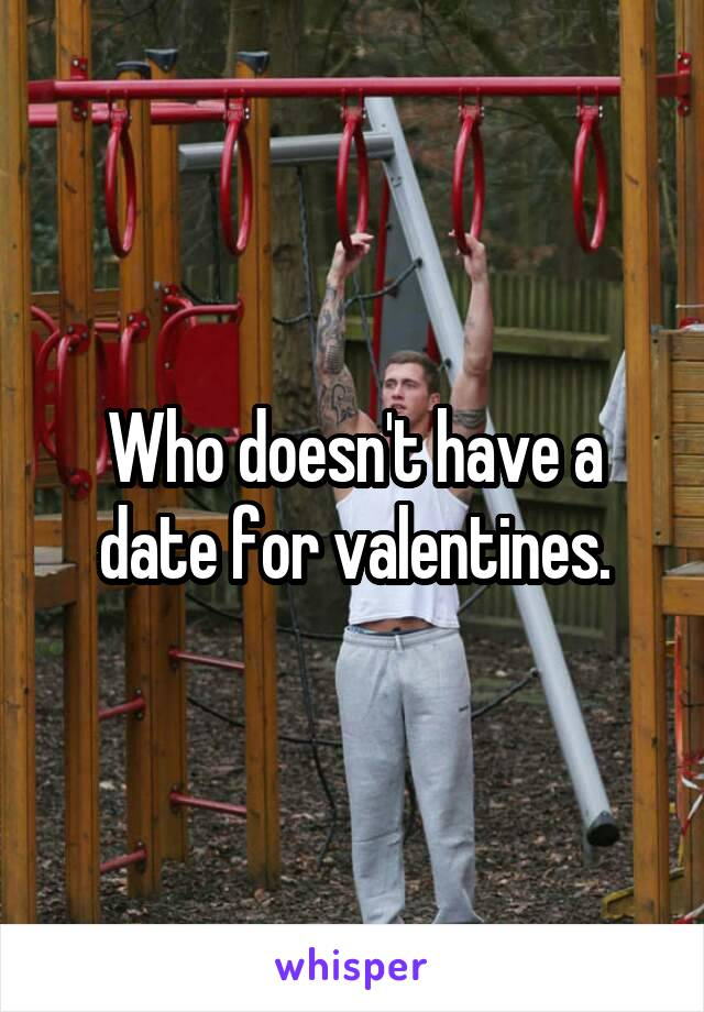 Who doesn't have a date for valentines.