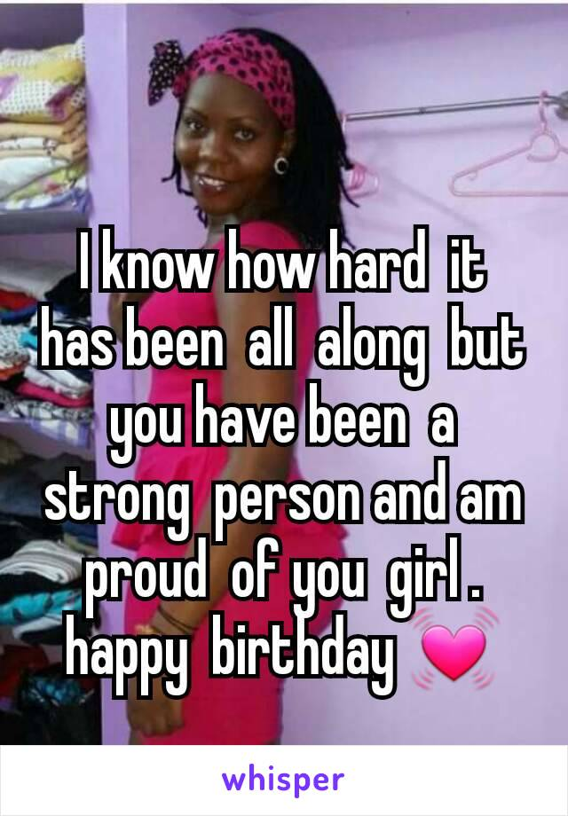 I know how hard  it  has been  all  along  but you have been  a strong  person and am proud  of you  girl . happy  birthday 💓
