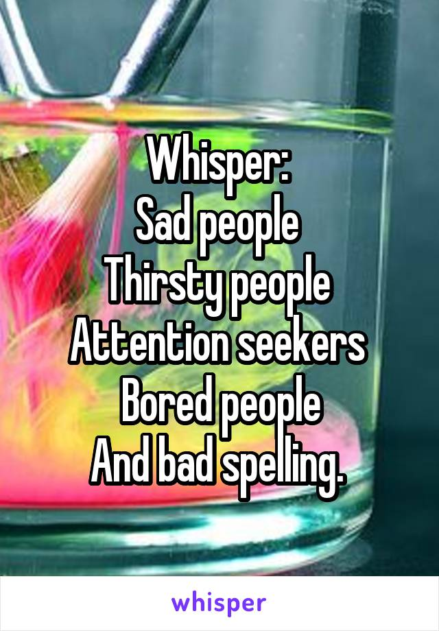 Whisper:  Sad people  Thirsty people  Attention seekers  Bored people And bad spelling.
