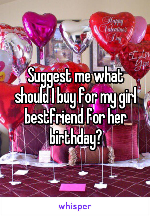 Suggest me what should I buy for my girl bestfriend for her birthday?