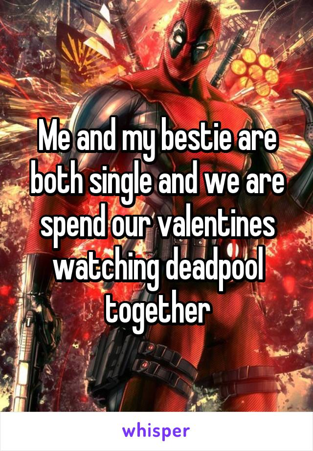 Me and my bestie are both single and we are spend our valentines watching deadpool together