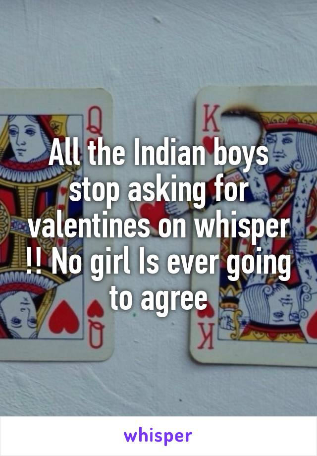 All the Indian boys stop asking for valentines on whisper !! No girl Is ever going to agree