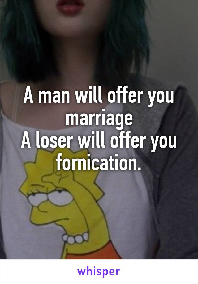 A man will offer you marriage A loser will offer you fornication.