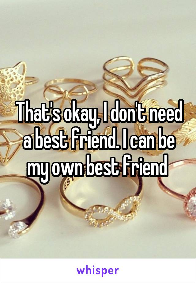 That's okay, I don't need a best friend. I can be my own best friend