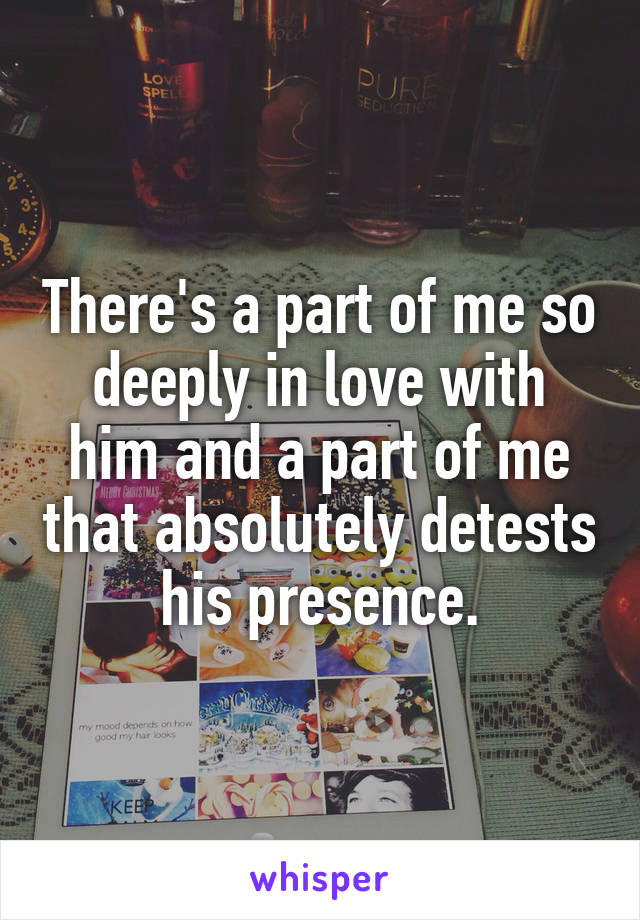 There's a part of me so deeply in love with him and a part of me that absolutely detests his presence.
