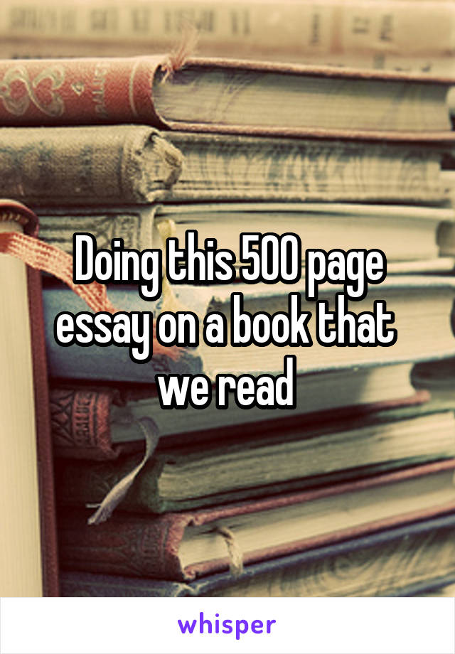 Doing this 500 page essay on a book that  we read