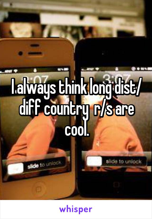 I always think long dist/ diff country  r/s are cool.
