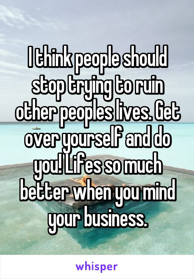 I think people should stop trying to ruin other peoples lives. Get over yourself and do you! Lifes so much better when you mind your business.