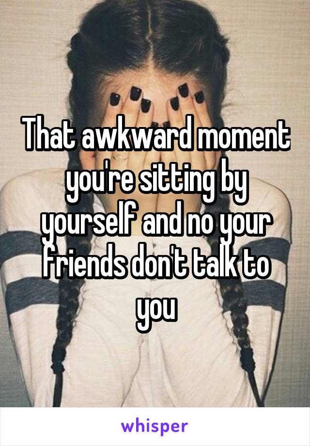 That awkward moment you're sitting by yourself and no your friends don't talk to you