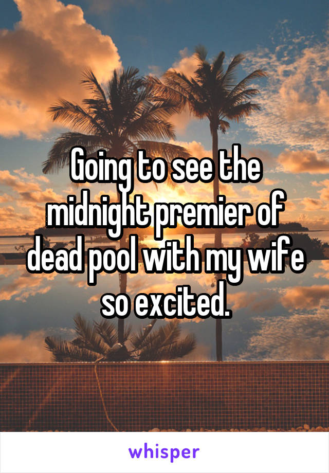 Going to see the midnight premier of dead pool with my wife so excited.