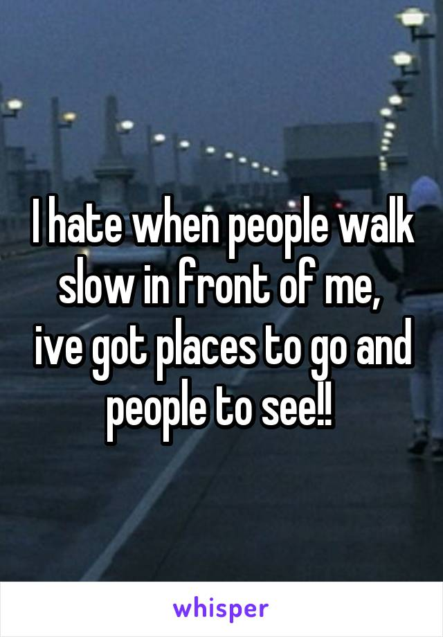 I hate when people walk slow in front of me,  ive got places to go and people to see!!