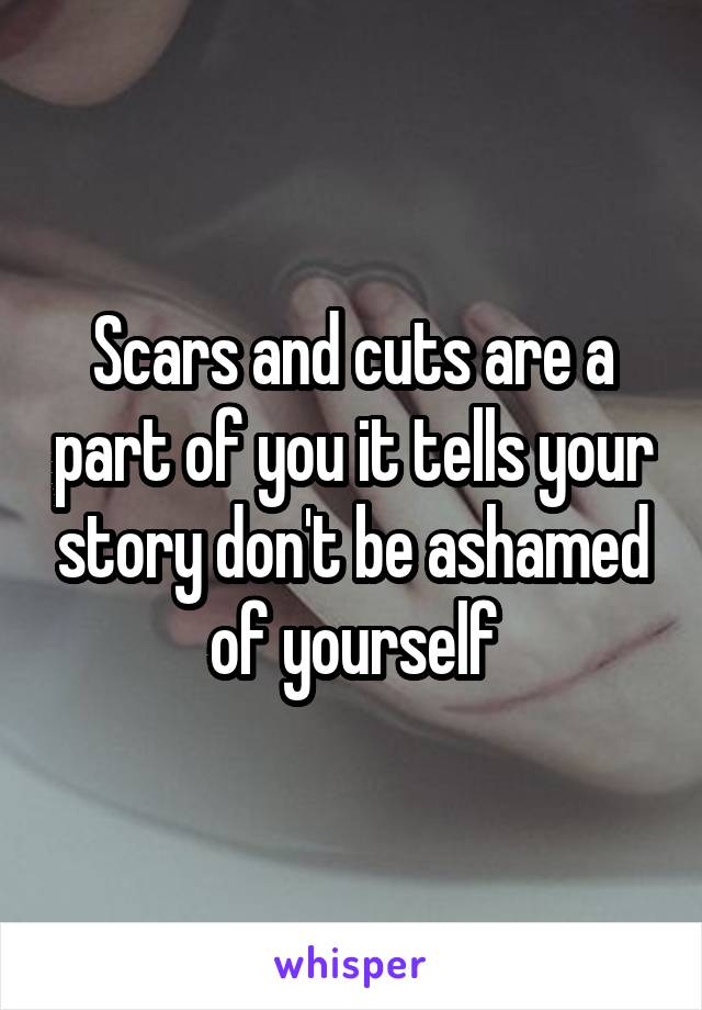 Scars and cuts are a part of you it tells your story don't be ashamed of yourself