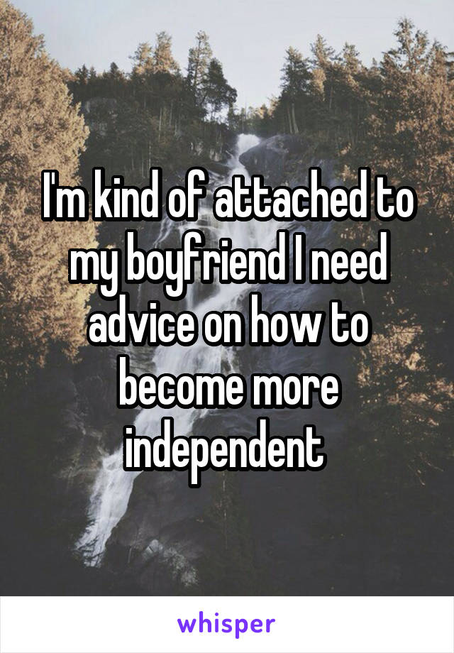 I'm kind of attached to my boyfriend I need advice on how to become more independent