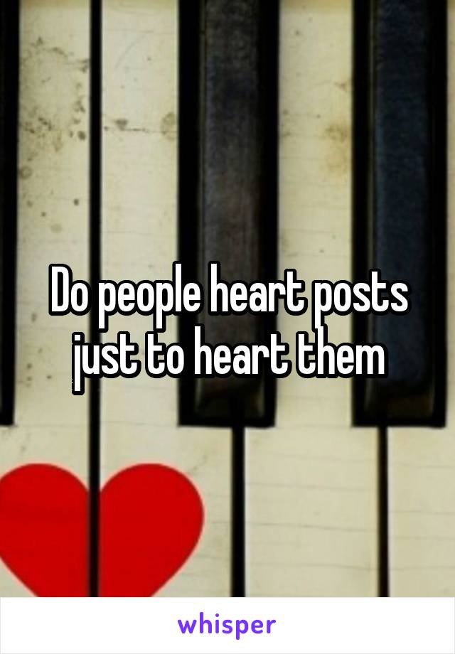 Do people heart posts just to heart them
