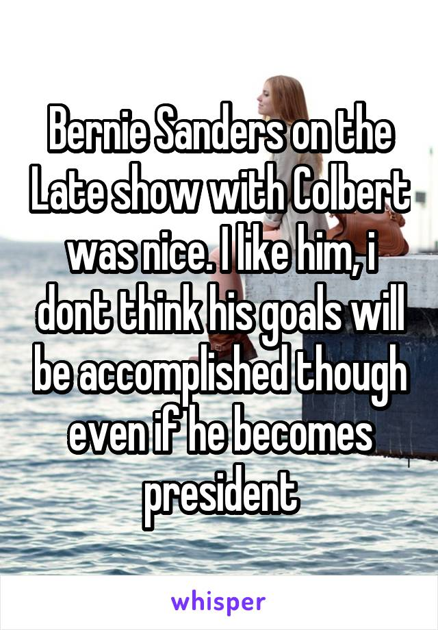 Bernie Sanders on the Late show with Colbert was nice. I like him, i dont think his goals will be accomplished though even if he becomes president