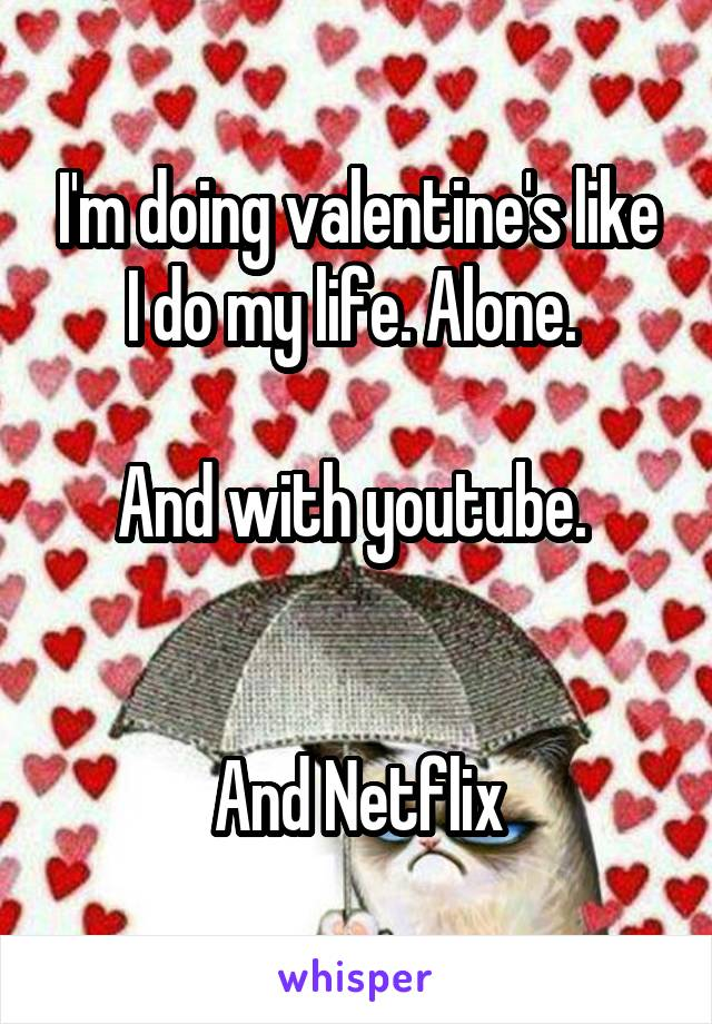 I'm doing valentine's like I do my life. Alone.   And with youtube.    And Netflix