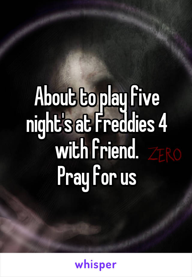 About to play five night's at Freddies 4 with friend. Pray for us