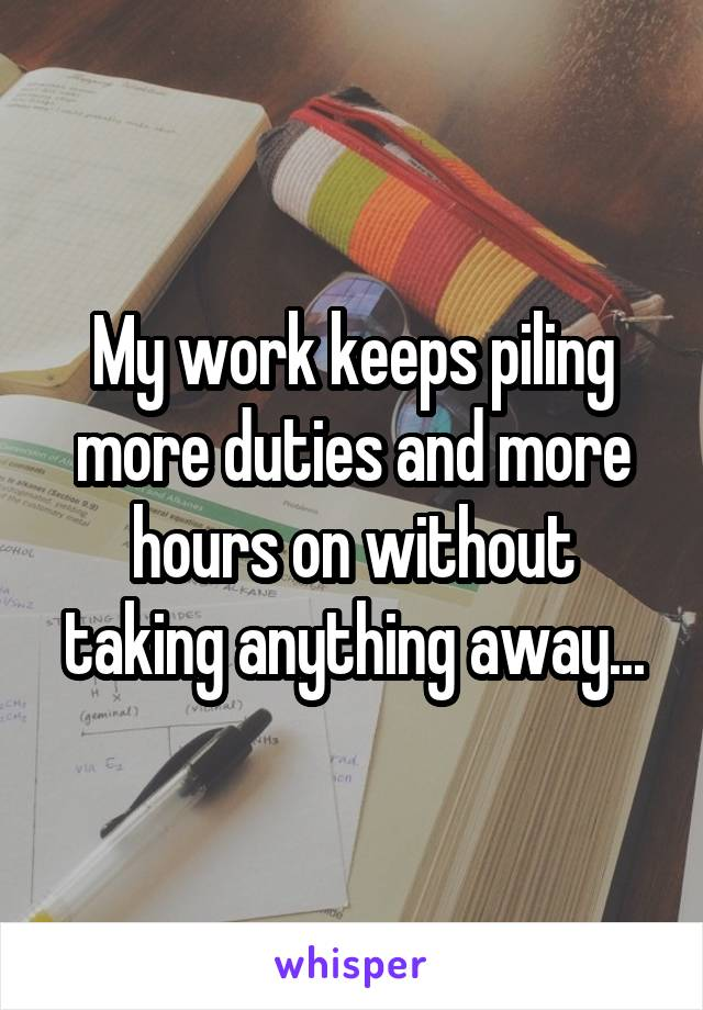 My work keeps piling more duties and more hours on without taking anything away...