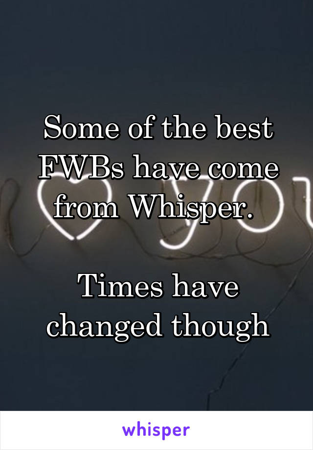 Some of the best FWBs have come from Whisper.   Times have changed though