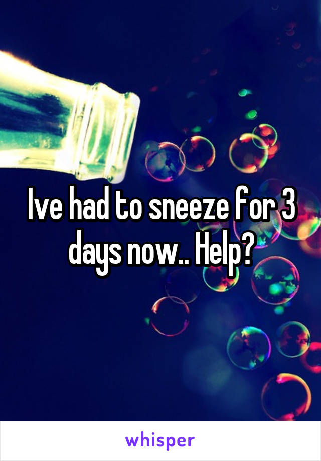 Ive had to sneeze for 3 days now.. Help?