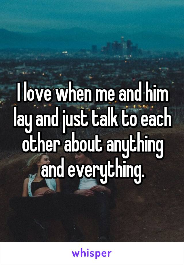 I love when me and him lay and just talk to each other about anything and everything.