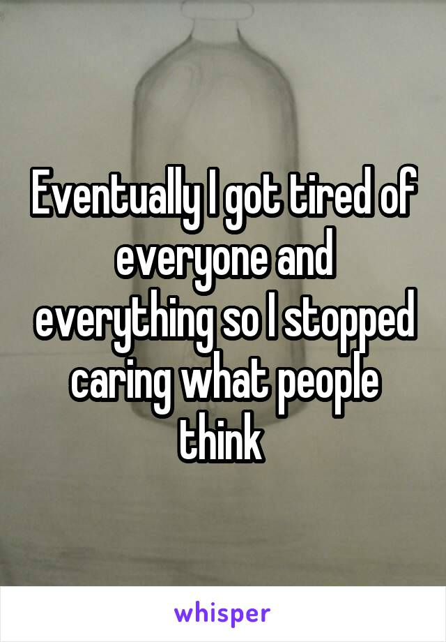 Eventually I got tired of everyone and everything so I stopped caring what people think