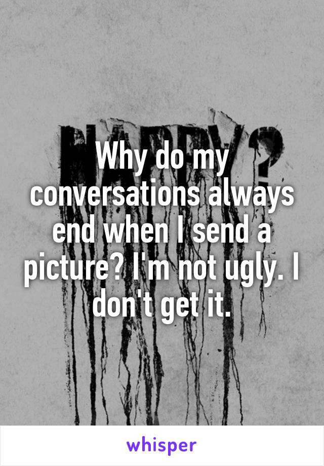 Why do my conversations always end when I send a picture? I'm not ugly. I don't get it.
