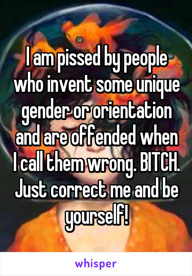 I am pissed by people who invent some unique gender or orientation and are offended when I call them wrong. BITCH. Just correct me and be yourself!