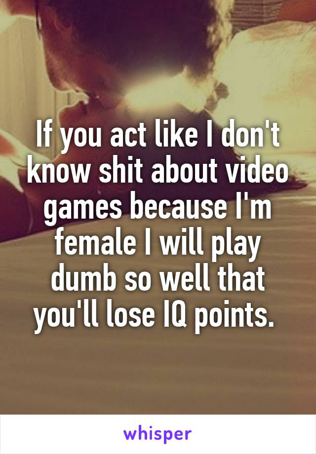 If you act like I don't know shit about video games because I'm female I will play dumb so well that you'll lose IQ points.