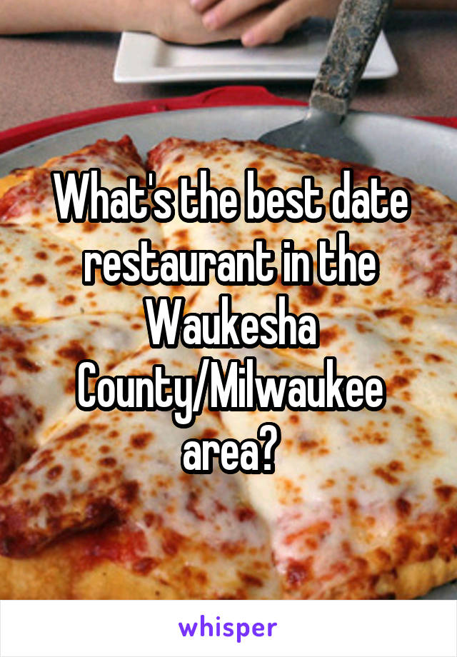 What's the best date restaurant in the Waukesha County/Milwaukee area?
