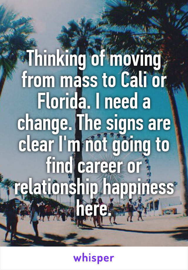 Thinking of moving from mass to Cali or Florida. I need a change. The signs are clear I'm not going to find career or relationship happiness here.