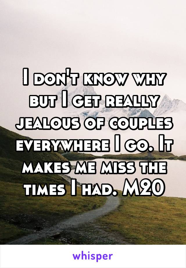 I don't know why but I get really jealous of couples everywhere I go. It makes me miss the times I had. M20