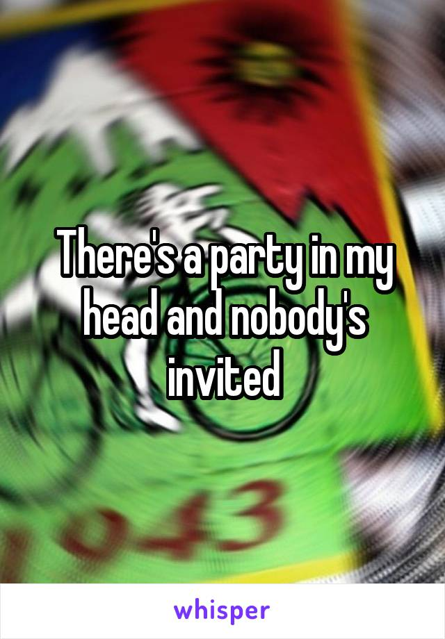 There's a party in my head and nobody's invited