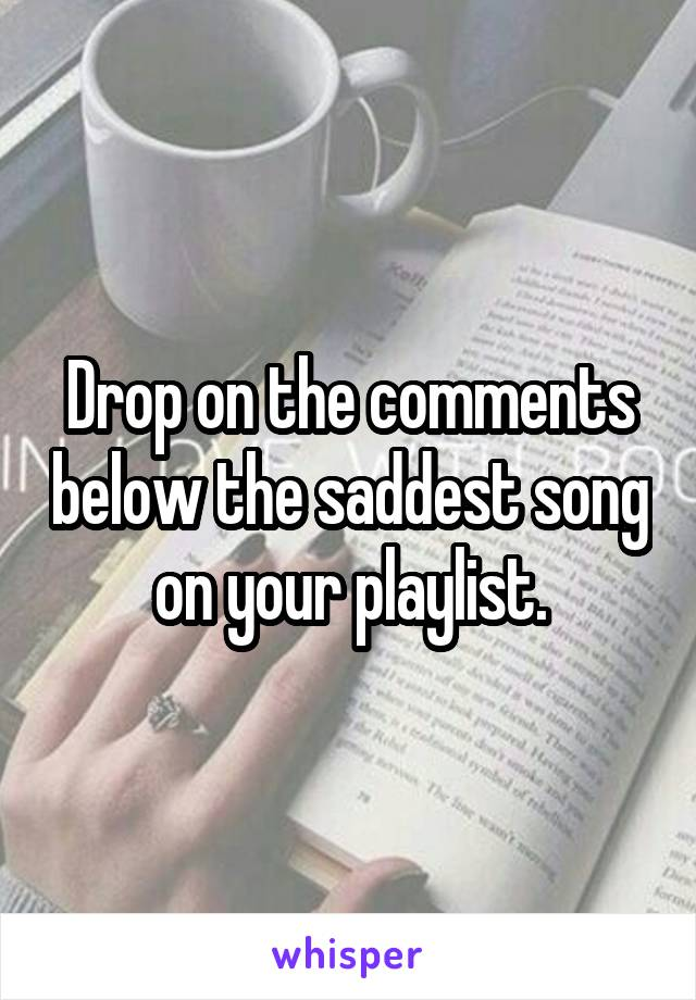 Drop on the comments below the saddest song on your playlist.