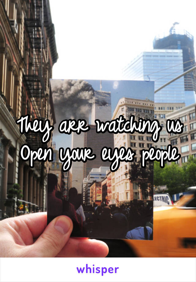 They arr watching us Open your eyes people