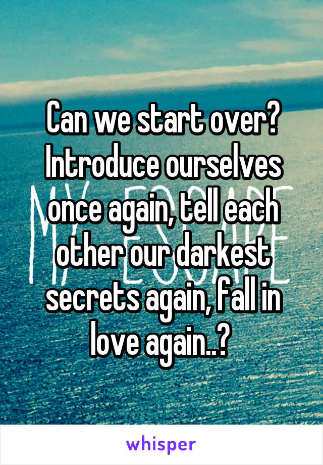 Can we start over? Introduce ourselves once again, tell each other our darkest secrets again, fall in love again..?