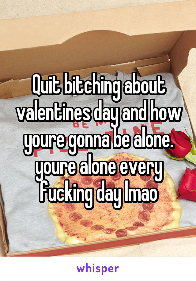 Quit bitching about valentines day and how youre gonna be alone. youre alone every fucking day lmao