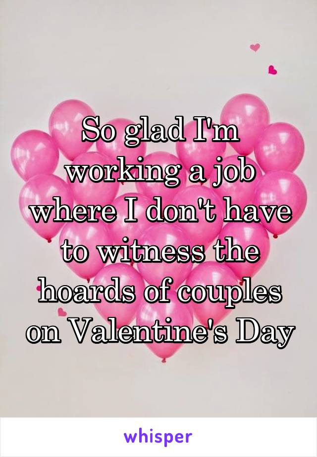 So glad I'm working a job where I don't have to witness the hoards of couples on Valentine's Day