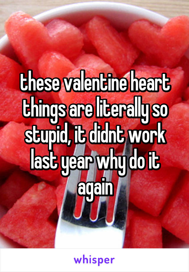these valentine heart things are literally so stupid, it didnt work last year why do it again